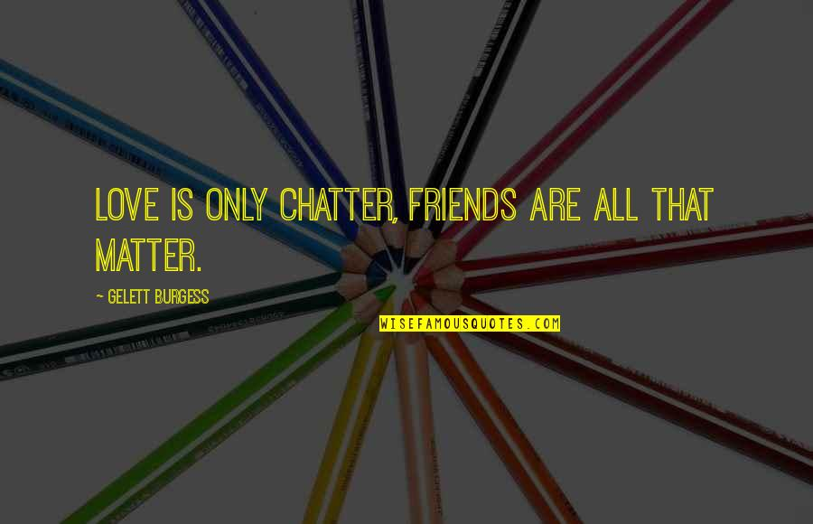 Your Best Friend Funny Quotes By Gelett Burgess: Love is only chatter, friends are all that