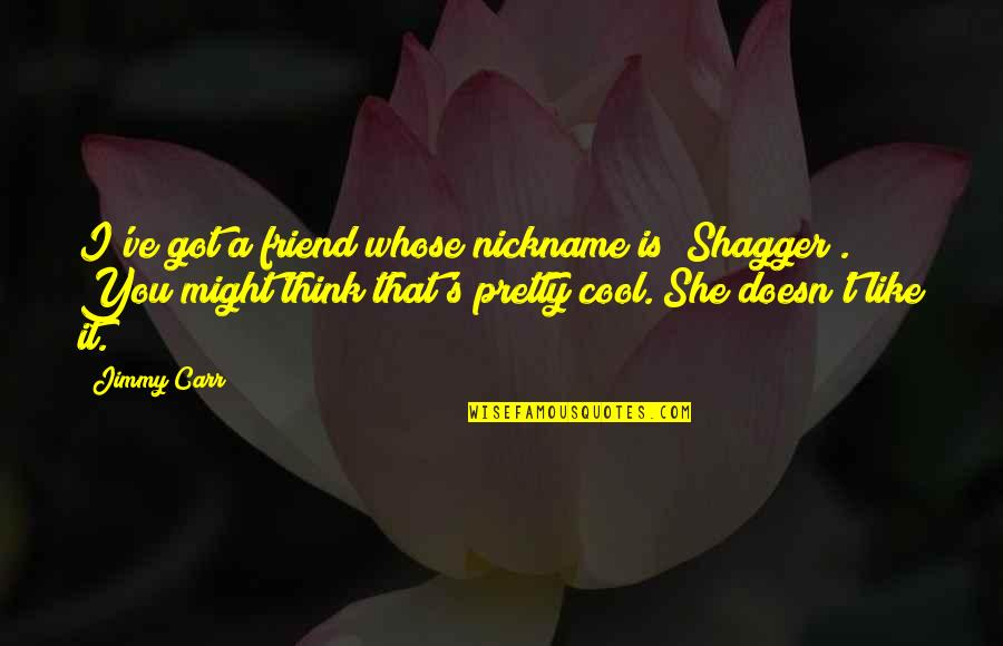 """Your Best Friend Funny Quotes By Jimmy Carr: I've got a friend whose nickname is """"Shagger""""."""