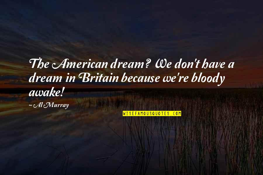 Your Best Friend Going To College Quotes By Al Murray: The American dream? We don't have a dream