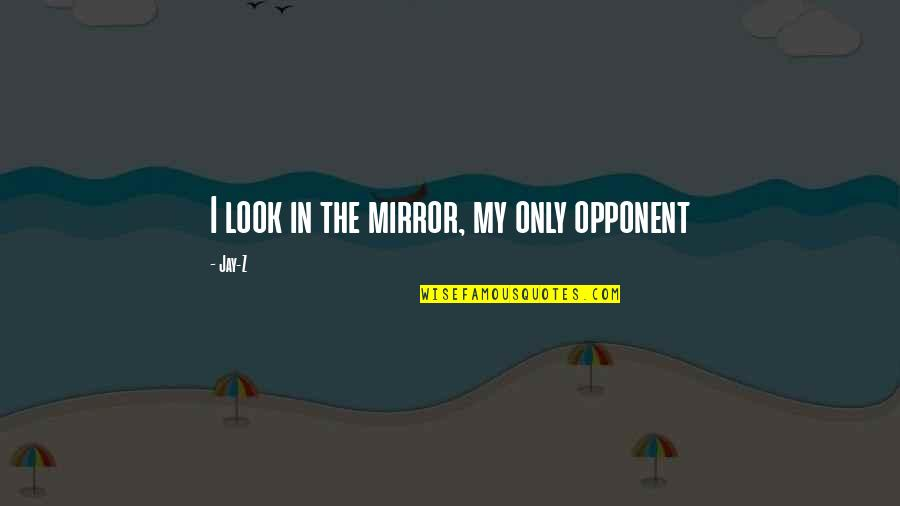 Your Best Friend Going To College Quotes By Jay-Z: I look in the mirror, my only opponent