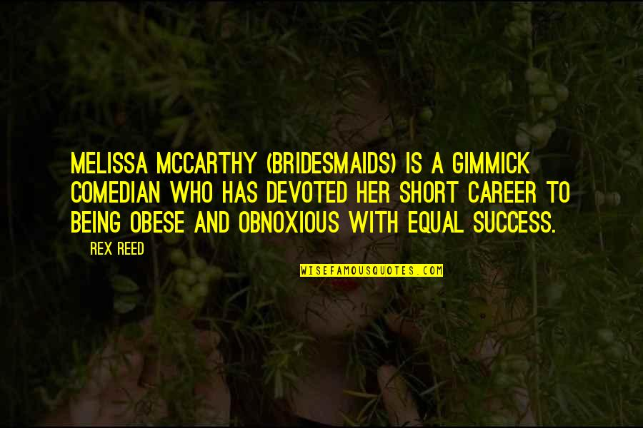 Your Bridesmaids Quotes By Rex Reed: Melissa McCarthy (Bridesmaids) is a gimmick comedian who