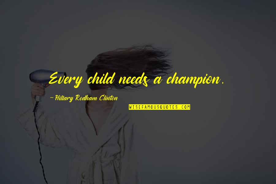 Your Child Needs You Quotes By Hillary Rodham Clinton: Every child needs a champion.
