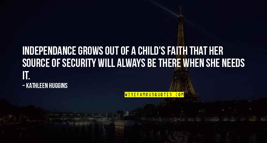 Your Child Needs You Quotes By Kathleen Huggins: Independance grows out of a child's faith that