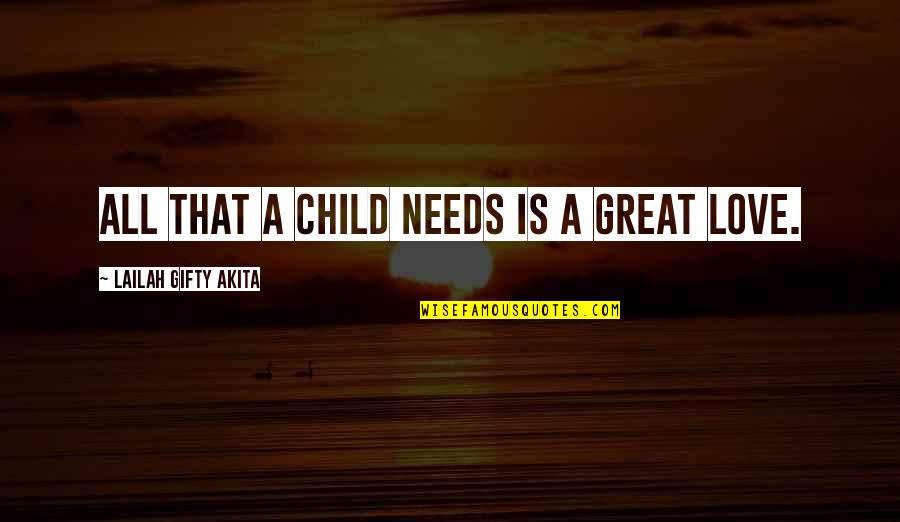 Your Child Needs You Quotes By Lailah Gifty Akita: All that a child needs is a great