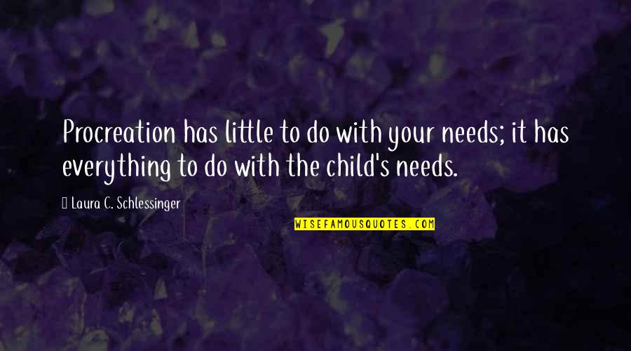 Your Child Needs You Quotes By Laura C. Schlessinger: Procreation has little to do with your needs;