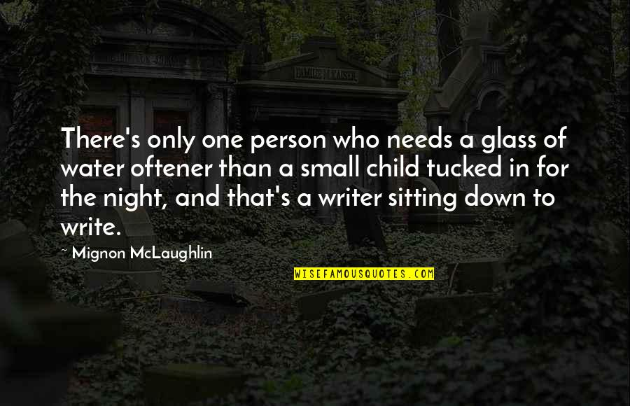 Your Child Needs You Quotes By Mignon McLaughlin: There's only one person who needs a glass