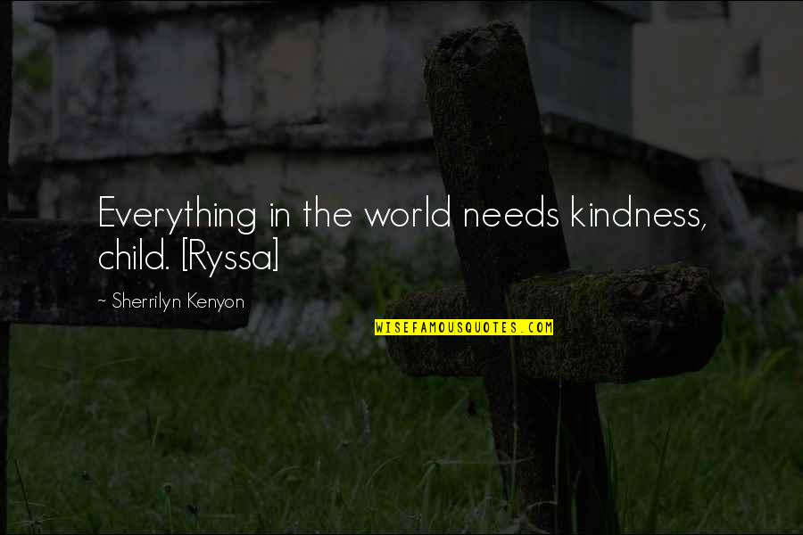 Your Child Needs You Quotes By Sherrilyn Kenyon: Everything in the world needs kindness, child. [Ryssa]