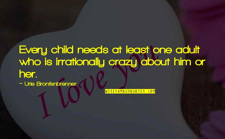 Your Child Needs You Quotes By Urie Bronfenbrenner: Every child needs at least one adult who