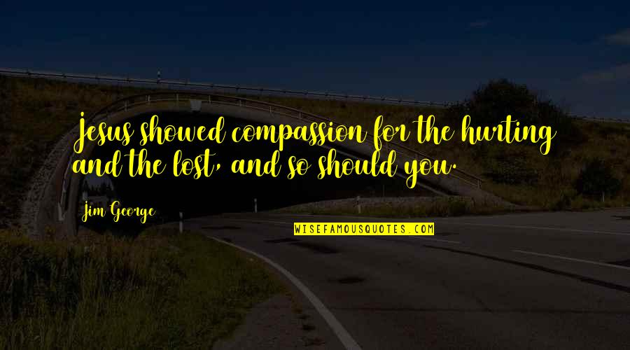 Your Crush Doesn't Like You Quotes By Jim George: Jesus showed compassion for the hurting and the