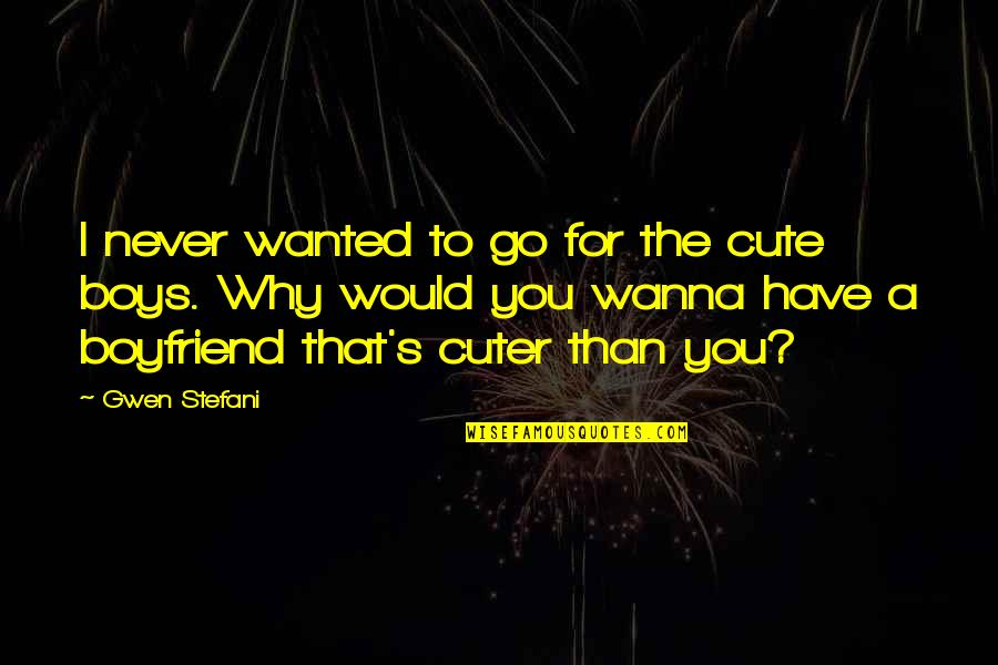 Your Cute Boyfriend Quotes By Gwen Stefani: I never wanted to go for the cute