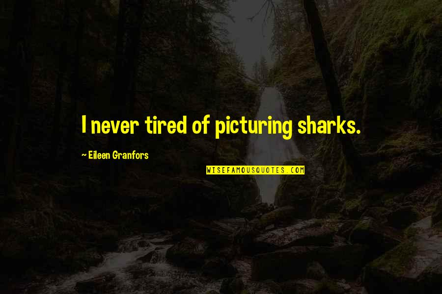 Your Daughters Growing Up Quotes By Eileen Granfors: I never tired of picturing sharks.