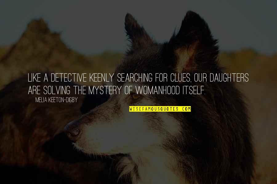 Your Daughters Growing Up Quotes By Melia Keeton-Digby: Like a detective keenly searching for clues, our