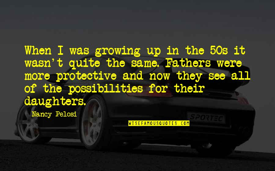 Your Daughters Growing Up Quotes By Nancy Pelosi: When I was growing up in the 50s