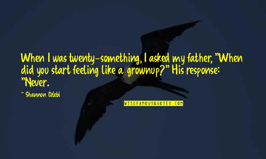 Your Daughters Growing Up Quotes By Shannon Celebi: When I was twenty-something, I asked my father,