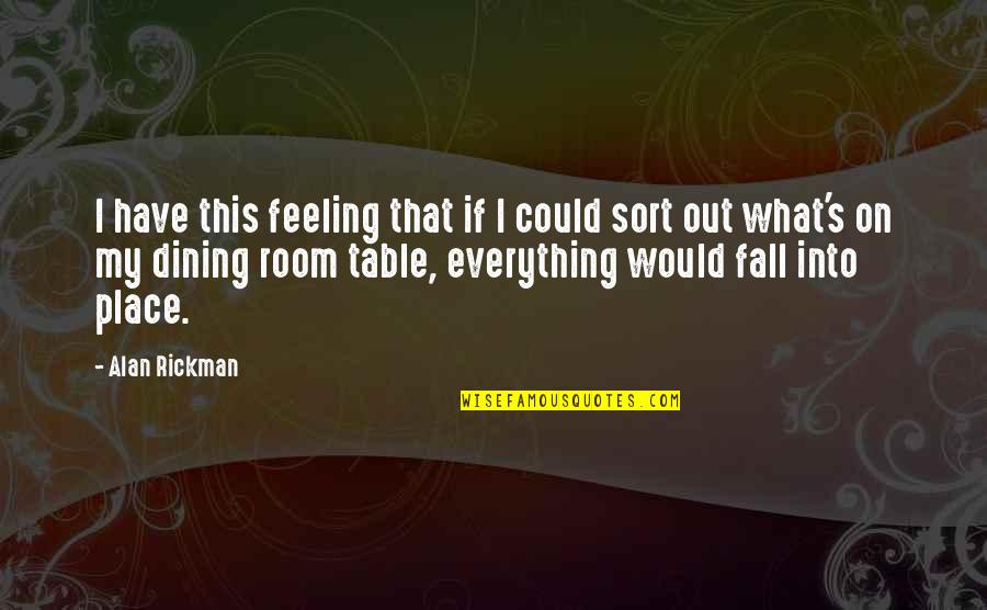 Your Dining Room Quotes By Alan Rickman: I have this feeling that if I could