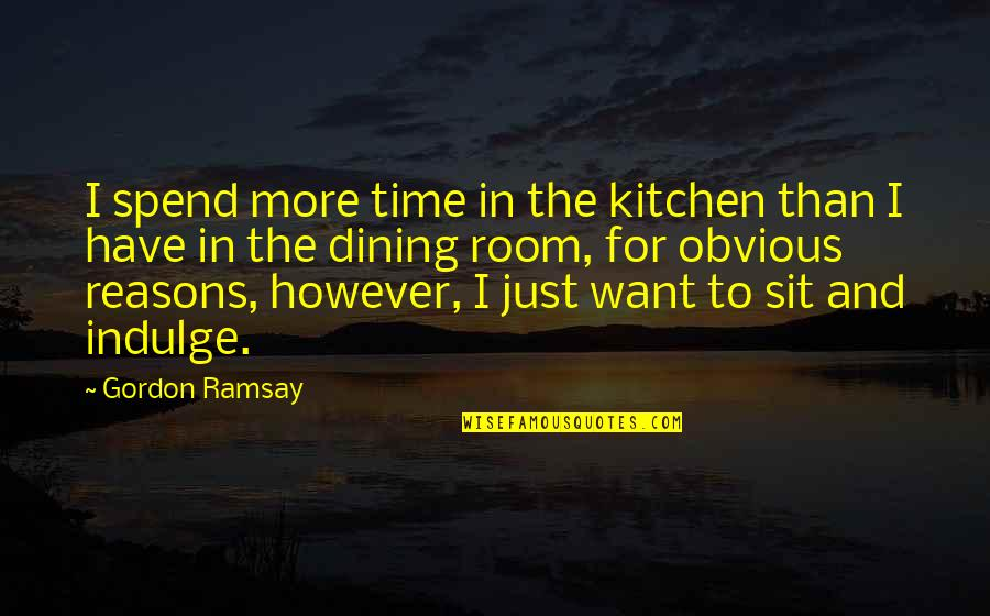 Your Dining Room Quotes By Gordon Ramsay: I spend more time in the kitchen than
