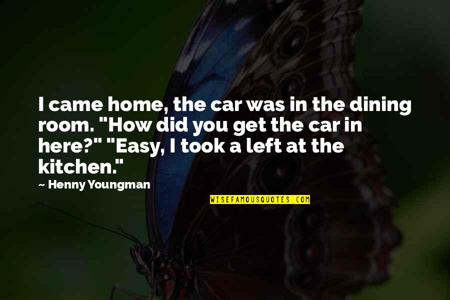 Your Dining Room Quotes By Henny Youngman: I came home, the car was in the