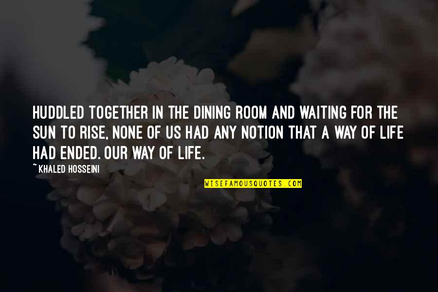Your Dining Room Quotes By Khaled Hosseini: Huddled together in the dining room and waiting