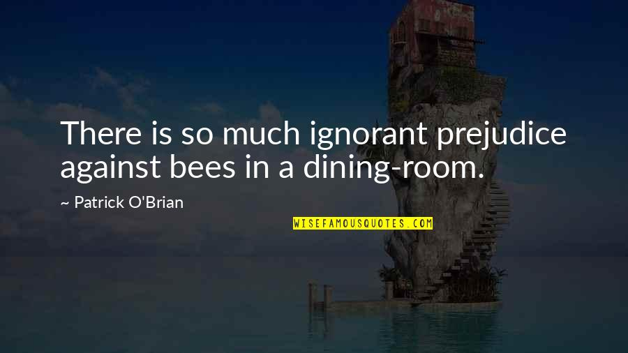 Your Dining Room Quotes By Patrick O'Brian: There is so much ignorant prejudice against bees