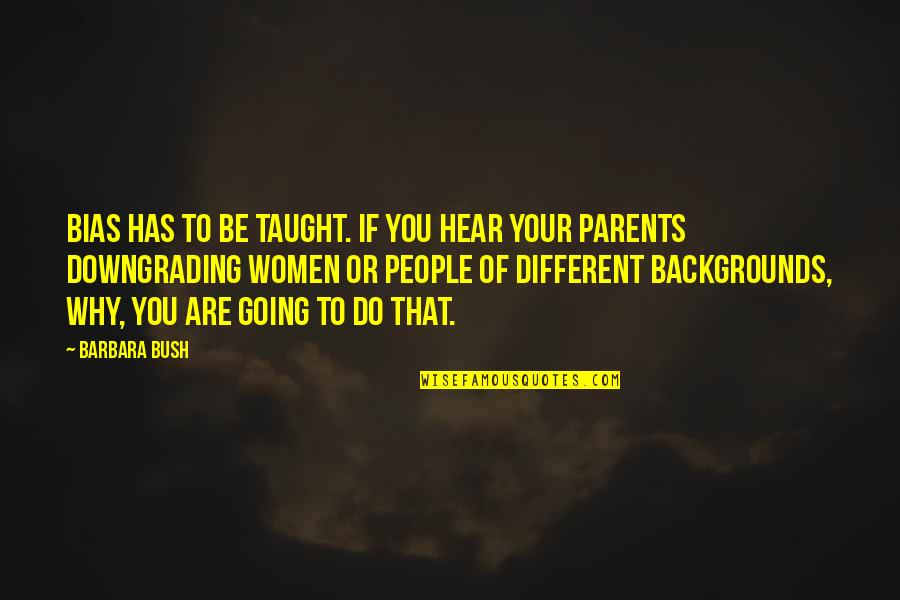 Your Ex Downgrading Quotes By Barbara Bush: Bias has to be taught. If you hear