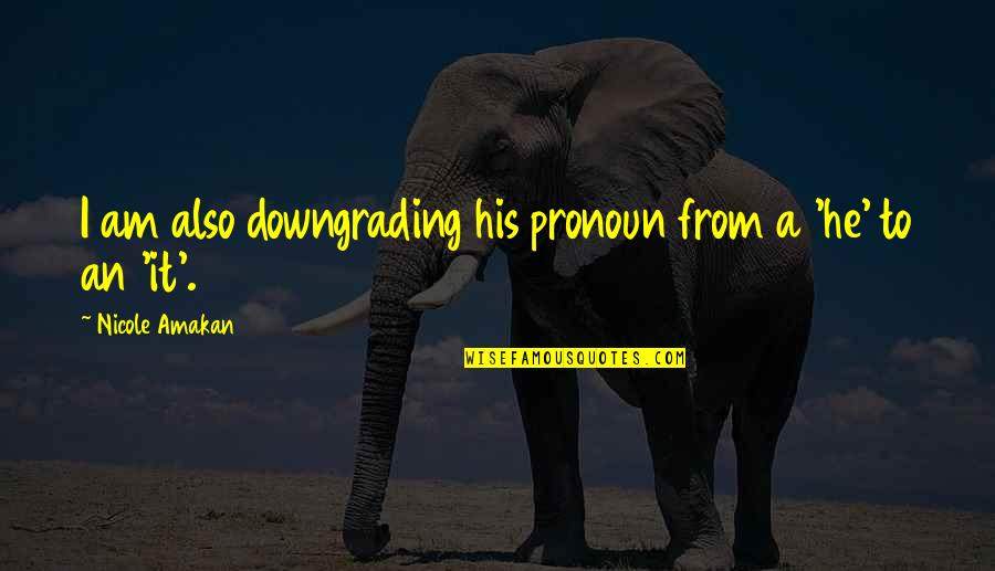 Your Ex Downgrading Quotes By Nicole Amakan: I am also downgrading his pronoun from a