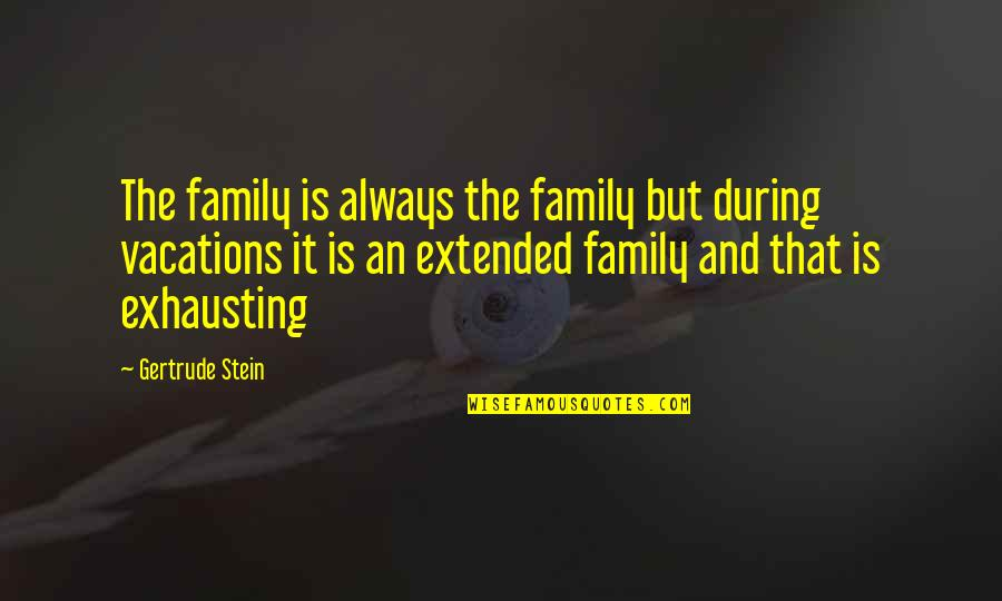 Your Extended Family Quotes By Gertrude Stein: The family is always the family but during