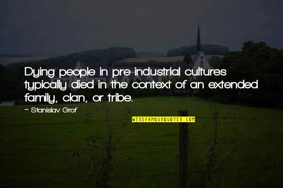 Your Extended Family Quotes By Stanislav Grof: Dying people in pre-industrial cultures typically died in