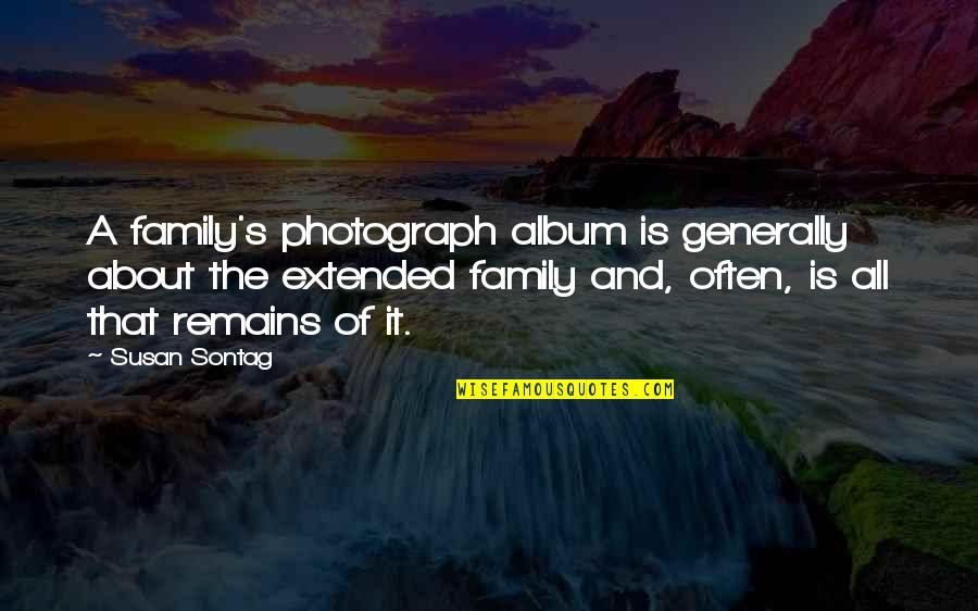 Your Extended Family Quotes By Susan Sontag: A family's photograph album is generally about the