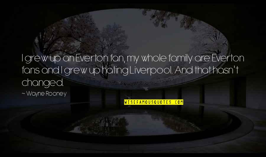 Your Family Hating You Quotes By Wayne Rooney: I grew up an Everton fan, my whole