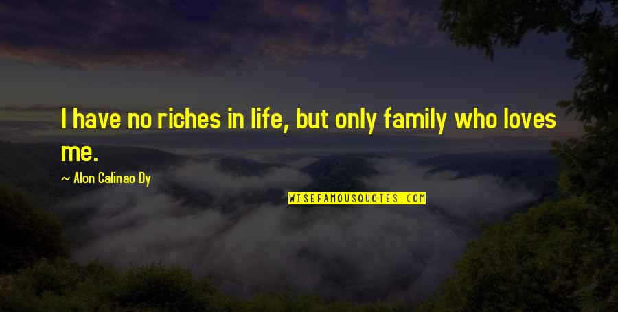 Your Family Loves You Quotes By Alon Calinao Dy: I have no riches in life, but only