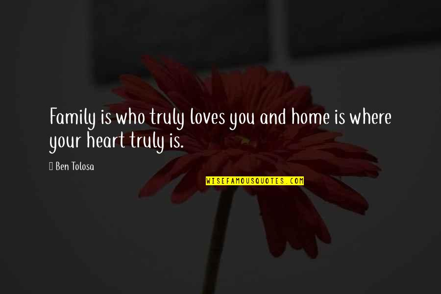 Your Family Loves You Quotes By Ben Tolosa: Family is who truly loves you and home