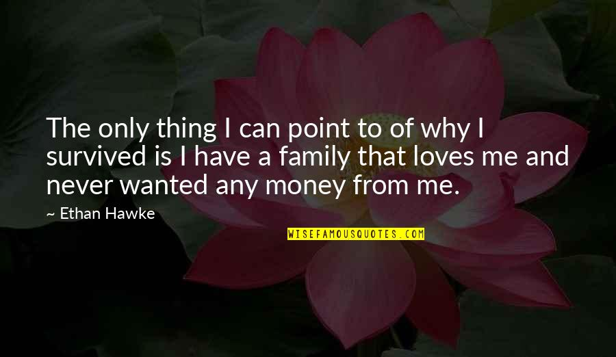 Your Family Loves You Quotes By Ethan Hawke: The only thing I can point to of