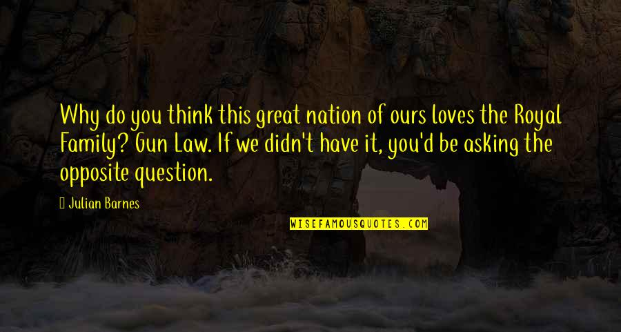 Your Family Loves You Quotes By Julian Barnes: Why do you think this great nation of