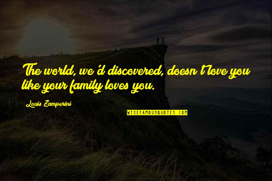 Your Family Loves You Quotes By Louis Zamperini: The world, we'd discovered, doesn't love you like
