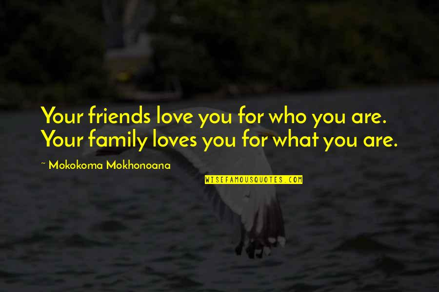 Your Family Loves You Quotes By Mokokoma Mokhonoana: Your friends love you for who you are.