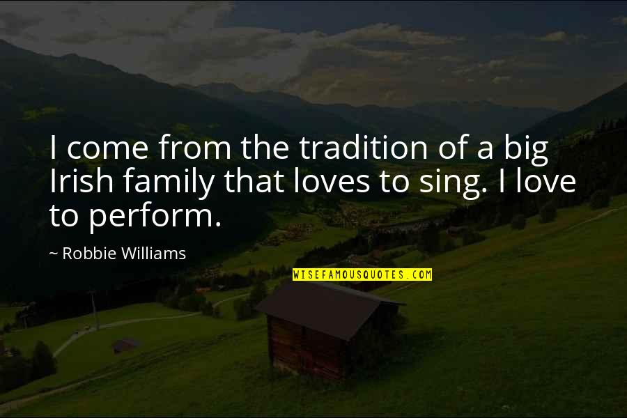 Your Family Loves You Quotes By Robbie Williams: I come from the tradition of a big