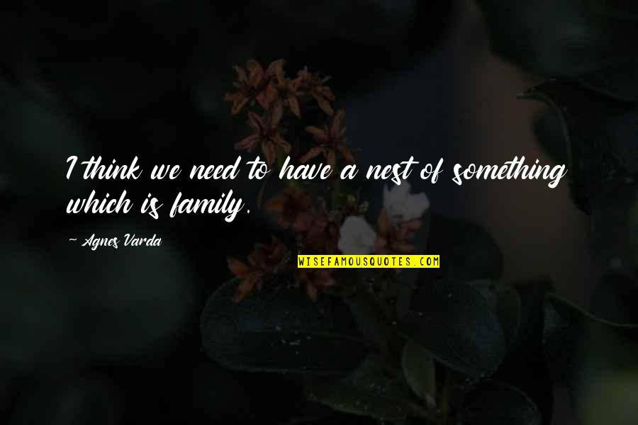Your Family Needs You Quotes By Agnes Varda: I think we need to have a nest