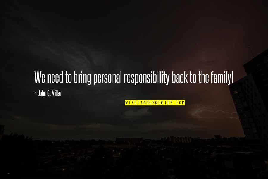 Your Family Needs You Quotes By John G. Miller: We need to bring personal responsibility back to