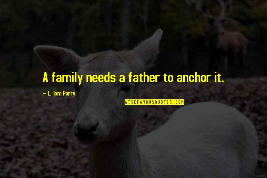 Your Family Needs You Quotes By L. Tom Perry: A family needs a father to anchor it.