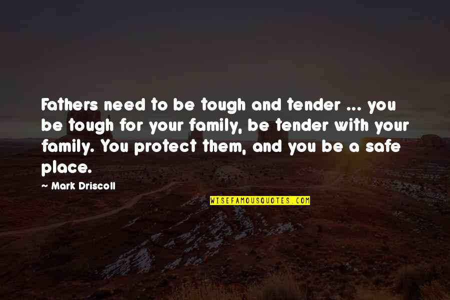 Your Family Needs You Quotes By Mark Driscoll: Fathers need to be tough and tender ...