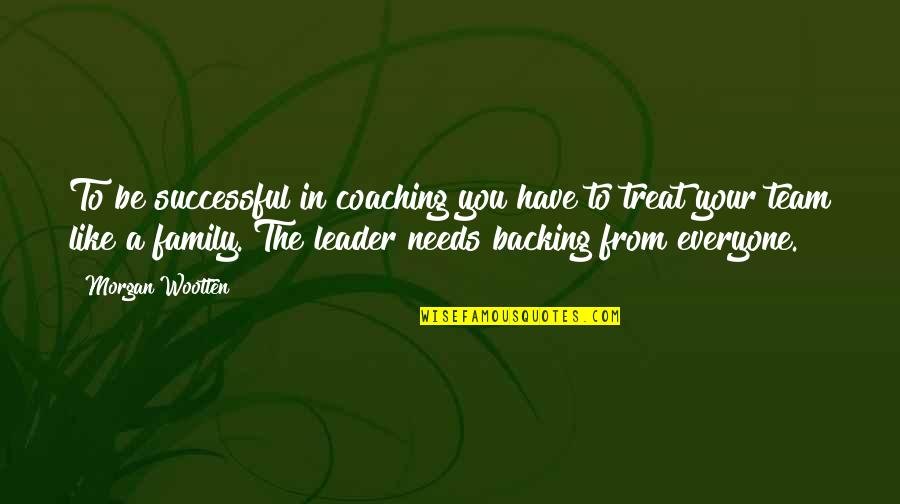 Your Family Needs You Quotes By Morgan Wootten: To be successful in coaching you have to
