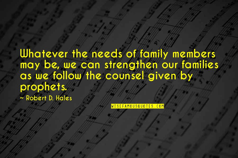 Your Family Needs You Quotes By Robert D. Hales: Whatever the needs of family members may be,