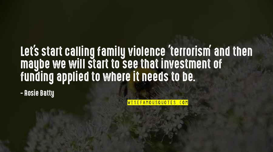 Your Family Needs You Quotes By Rosie Batty: Let's start calling family violence 'terrorism' and then