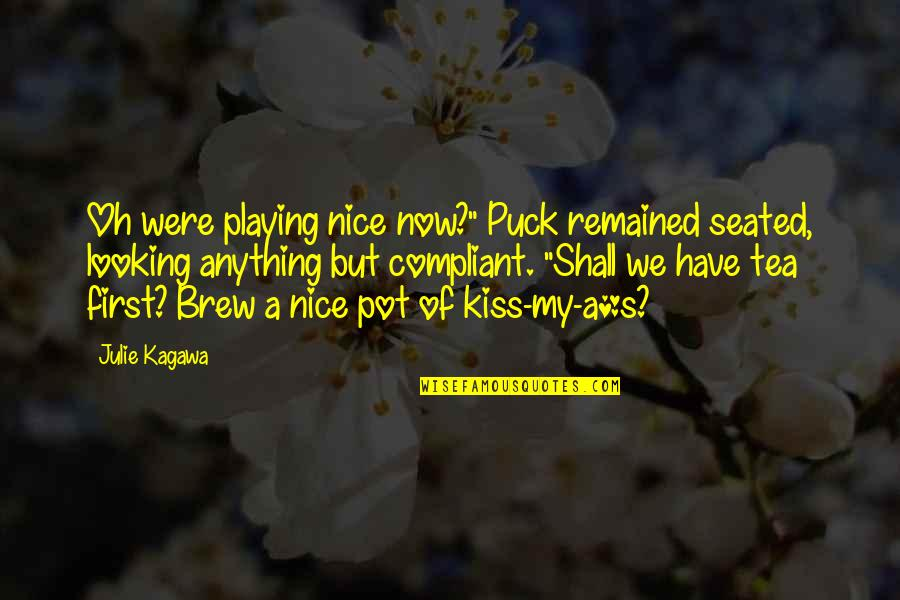 "Your First Kiss Quotes By Julie Kagawa: Oh were playing nice now?"" Puck remained seated,"