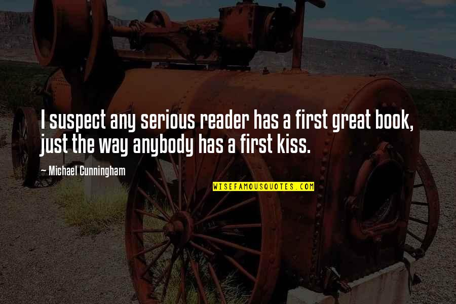 Your First Kiss Quotes By Michael Cunningham: I suspect any serious reader has a first