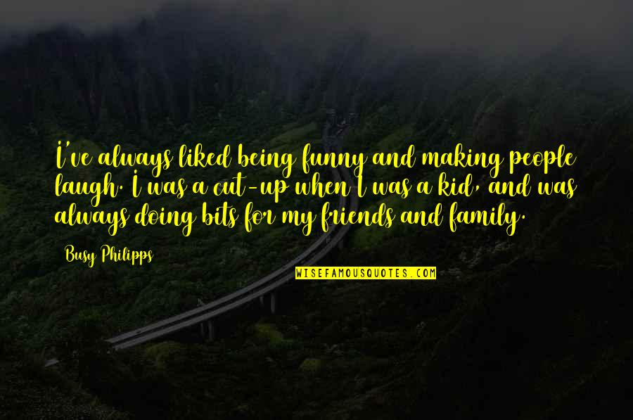 Your Friends Always Being There Quotes By Busy Philipps: I've always liked being funny and making people