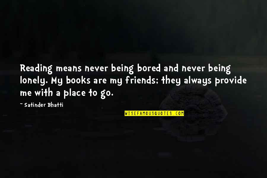 Your Friends Always Being There Quotes By Satinder Bhatti: Reading means never being bored and never being