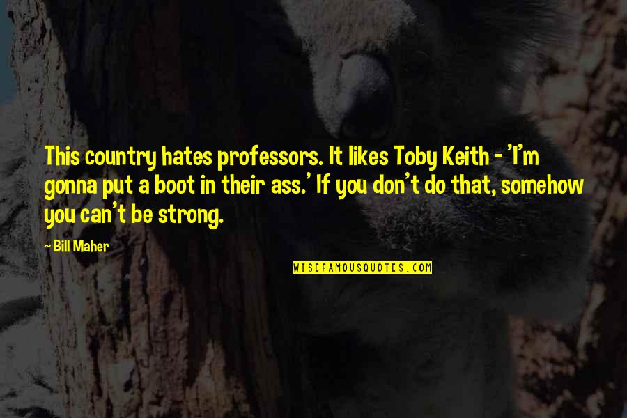 Your Gonna Be Ok Quotes By Bill Maher: This country hates professors. It likes Toby Keith