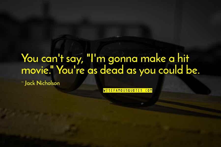 "Your Gonna Be Ok Quotes By Jack Nicholson: You can't say, ""I'm gonna make a hit"