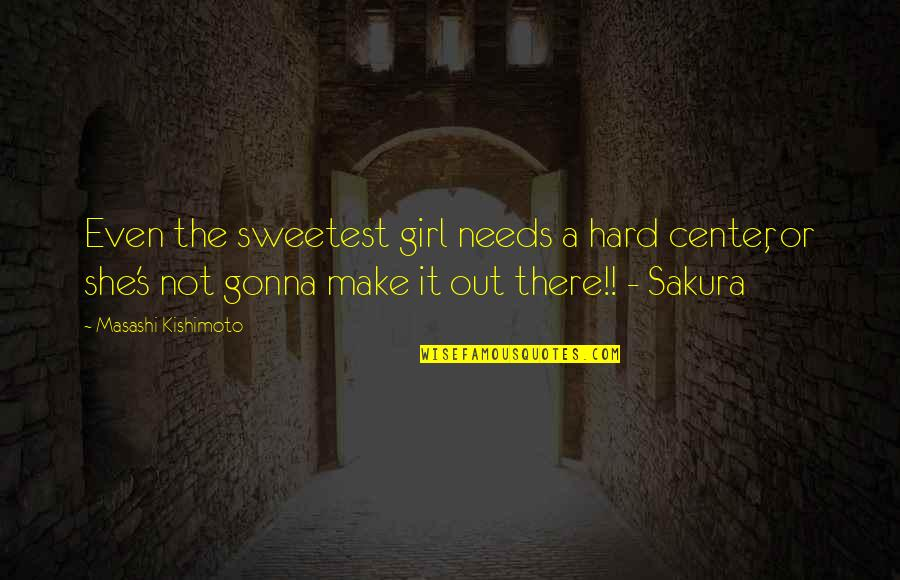 Your Gonna Be Ok Quotes By Masashi Kishimoto: Even the sweetest girl needs a hard center,